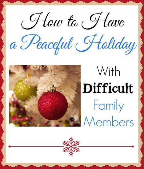 MUST READ!!!! How to have a peaceful holiday with difficult family members. Because, we ALL have that one person that always seems to rub us the wrong way!