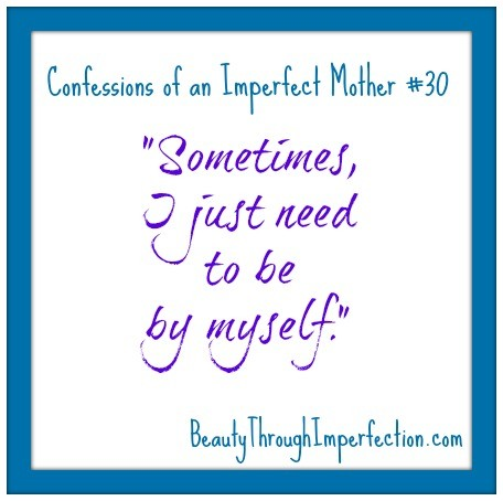 Confessions of an imperfect mother 30 Sometimes I just need to be by myself