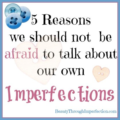 5 Reasons we should not be afraid to talk about our own imperfections