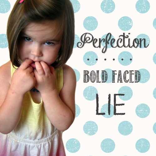 Perfection: the Bold Face Lie – Confessions of an Imperfect Mother #35