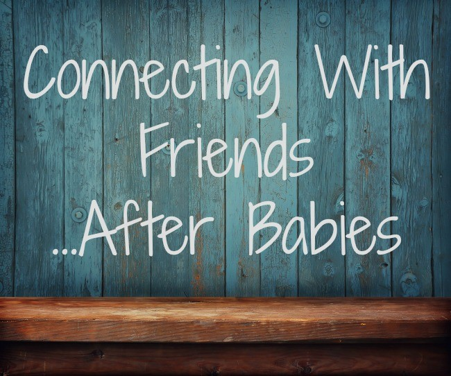 Connecting with friends…after kids